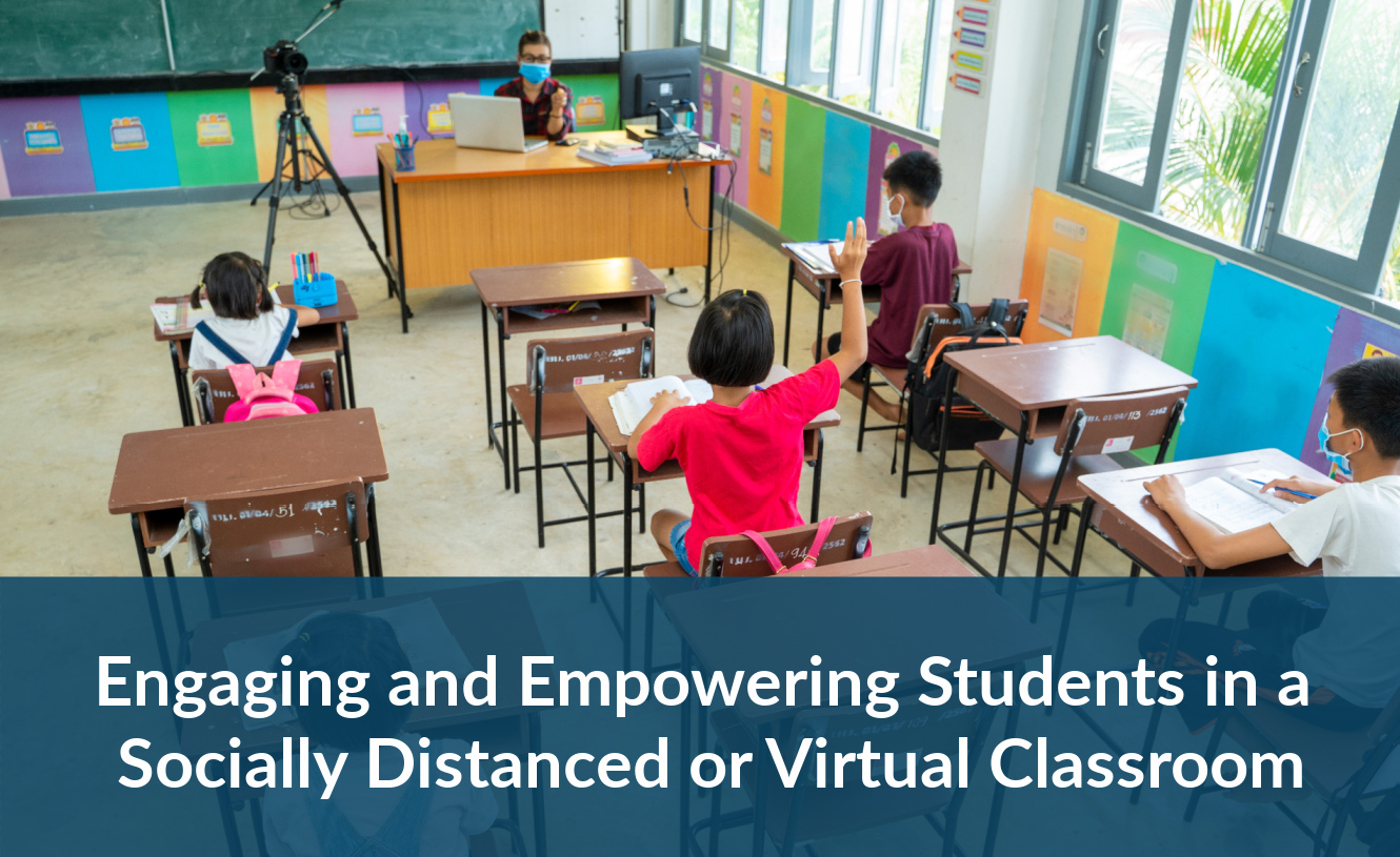 Webinar: Engaging and Empowering Students in a Socially Distanced or Virtual Classroom
